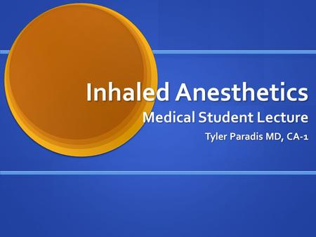 Inhaled Anesthetics Medical Student Lecture Tyler Paradis MD, CA-1.