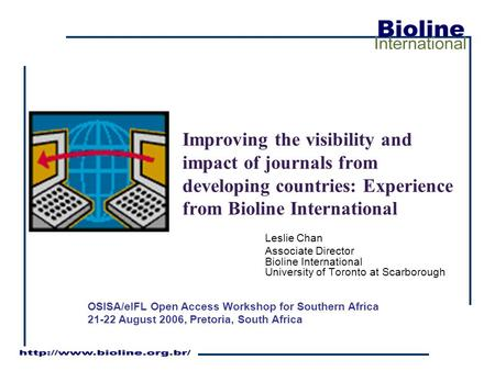 Improving the visibility and impact of journals from developing countries: Experience from Bioline International Leslie Chan Associate Director Bioline.