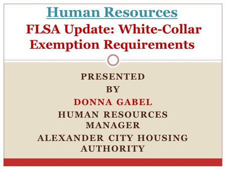 PRESENTED BY DONNA GABEL HUMAN RESOURCES MANAGER ALEXANDER CITY HOUSING AUTHORITY Human Resources FLSA Update: White-Collar Exemption Requirements.
