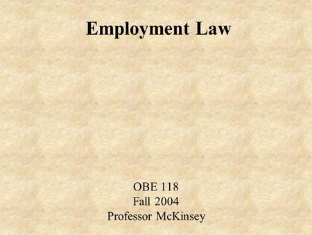 Employment Law OBE 118 Fall 2004 Professor McKinsey.