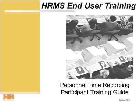 HRMS End User Training Personnel Time Recording Participant Training Guide October 2012.