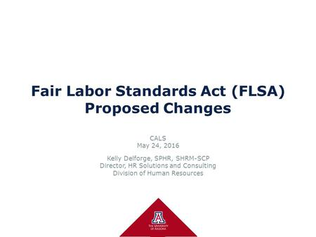Fair Labor Standards Act (FLSA) Proposed Changes CALS May 24, 2016 Kelly Delforge, SPHR, SHRM-SCP Director, HR Solutions and Consulting Division of Human.