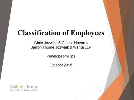 Classification of Employees Chris Jozwiak & Cassie Navarro Baillon Thome Jozwiak & Wanta LLP Penelope Phillips October 2015 1.