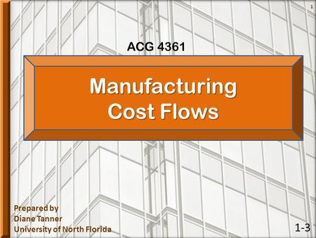 Prepared by Diane Tanner University of North Florida ACG 4361 1Manufacturing Cost Flows 1-3.