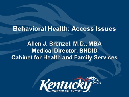 Behavioral Health: Access Issues Allen J. Brenzel, M.D., MBA Medical Director, BHDID Cabinet for Health and Family Services.