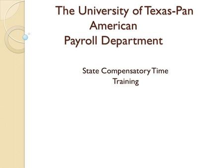The University of Texas-Pan American Payroll Department State Compensatory Time Training.