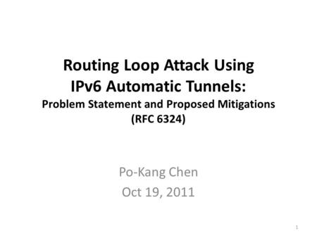 Routing Loop Attack Using IPv6 Automatic Tunnels: Problem Statement and Proposed Mitigations (RFC 6324) Po-Kang Chen Oct 19, 2011 1.