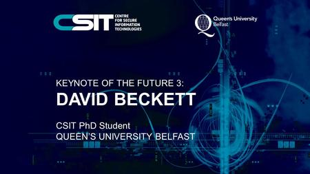 KEYNOTE OF THE FUTURE 3: DAVID BECKETT CSIT PhD Student QUEEN'S UNIVERSITY BELFAST.