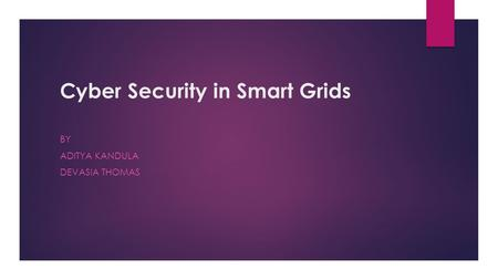 Cyber Security in Smart Grids BY ADITYA KANDULA DEVASIA THOMAS.