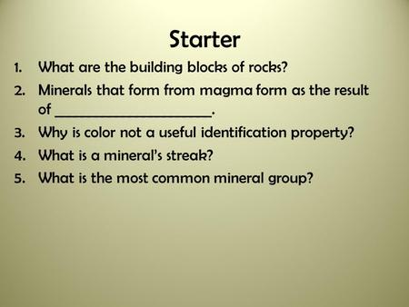 Starter 1.What are the building blocks of rocks? 2.Minerals that form from magma form as the result of _______________________. 3.Why is color not a useful.