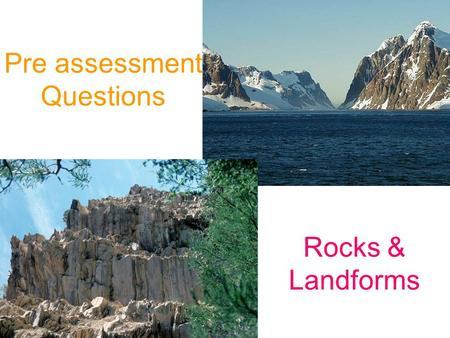 Pre assessment Questions Rocks & Landforms. What are rocks made of?