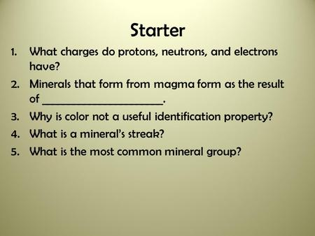 Starter 1.What charges do protons, neutrons, and electrons have? 2.Minerals that form from magma form as the result of _______________________. 3.Why.