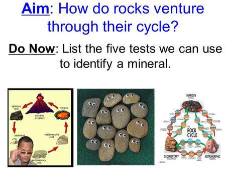 Aim: How do rocks venture through their cycle? Do Now: List the five tests we can use to identify a mineral.