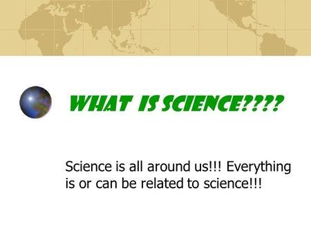 What is Science???? Science is all around us!!! Everything is or can be related to science!!!