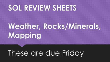 SOL REVIEW SHEETS Weather, Rocks/Minerals, Mapping These are due Friday.