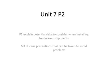 Unit 7 P2 P2 explain potential risks to consider when installing hardware components M1 discuss precautions that can be taken to avoid problems.