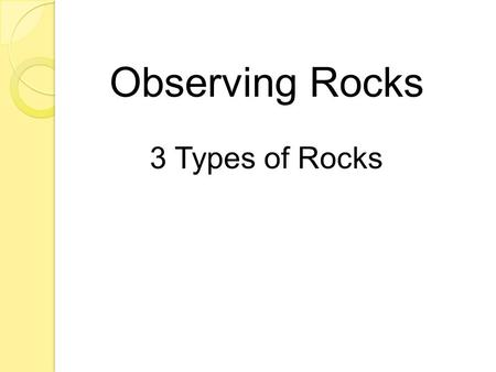 Observing Rocks 3 Types of Rocks. o What are hills, beaches and the ocean floor all made of? ROCKS!!! o Rocks are found everywhere on Earth. o All rocks.