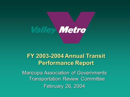 FY 2003-2004 Annual Transit Performance Report Maricopa Association of Governments Transportation Review Committee February 26, 2004.