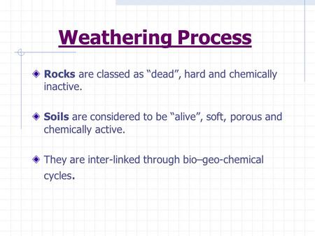 "Weathering Process Rocks are classed as ""dead"", hard and chemically inactive. Soils are considered to be ""alive"", soft, porous and chemically active. They."