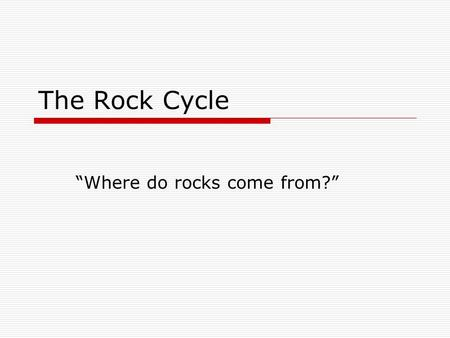 "The Rock Cycle ""Where do rocks come from?"". Rocks and Minerals  Rocks are made of minerals.  Examples of minerals are:  Wakabayashilte, azurite, and."