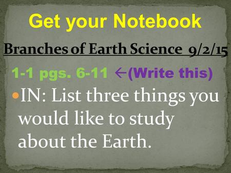 1-1 pgs. 6-11  (Write this) IN: List three things you would like to study about the Earth. Get your Notebook.