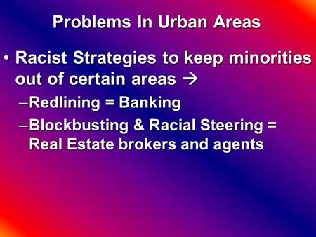 Problems In Urban Areas Racist Strategies to keep minorities out of certain areas Racist Strategies to keep minorities out of certain areas  –Redlining.