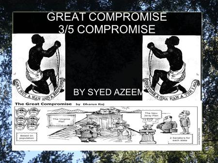 "GREAT COMPROMISE 3/5 COMPROMISE BY SYED AZEEM. Origin Also known as the ""Connecticut Compromise"" Reached during the Constitutional Convention on July."
