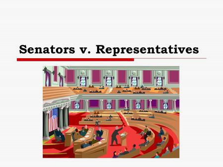 Senators v. Representatives. U.S. Congress  Senate 100 members 2 for each state  House 435 Numbers depend on population of the state Renumbered after.