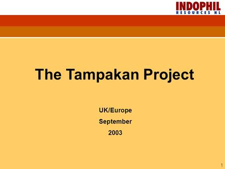 1 UK/Europe September 2003 The Tampakan Project. 2 INDOPHIL-THE COMPANY Market Listed ASX (IRN) Share price $0.255 25 Aug 2003 Capitalization $47 M Capital.