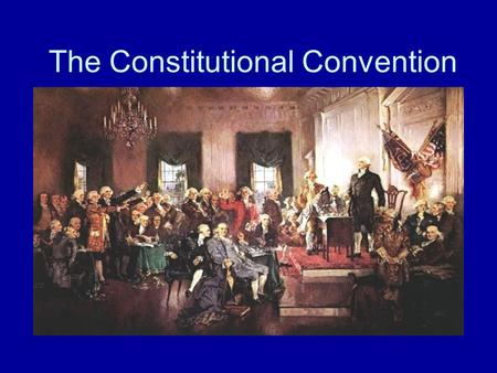 The Constitutional Convention. Constitutional Convention and Ratification, 1787–1789 The Constitutional Convention in Philadelphia met between May and.