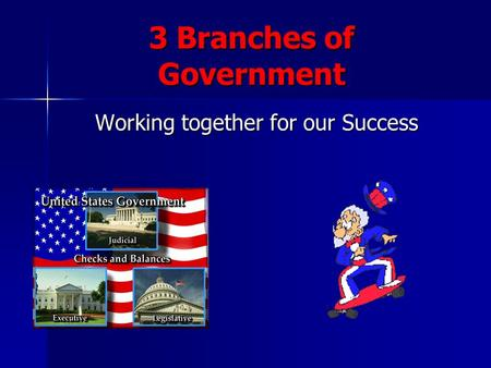 3 Branches of Government Working together for our Success.