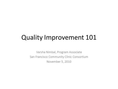 Quality Improvement 101 Varsha Nimbal, Program Associate San Francisco Community Clinic Consortium November 5, 2010.