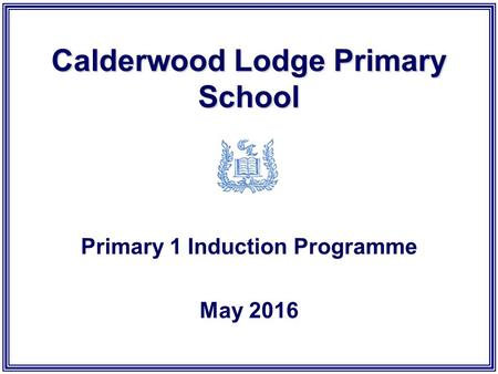 Calderwood Lodge Primary School Primary 1 Induction Programme May 2016.