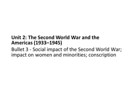 Unit 2: The Second World War and the Americas (1933–1945) Bullet 3 - Social impact of the Second World War; impact on women and minorities; conscription.