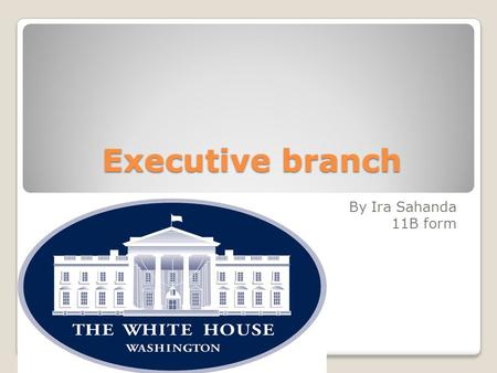 Еxecutive branch By Ira Sahanda 11B form. The Executive Branch is headed by the President and the Vice President. In addition, it includes the executive.