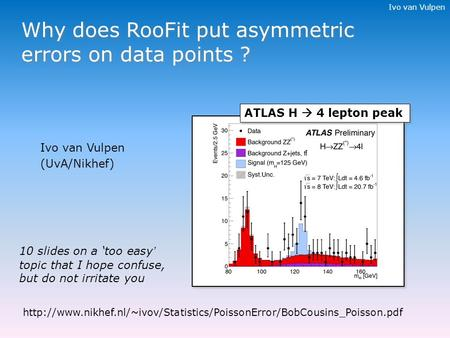 Ivo van Vulpen Why does RooFit put asymmetric errors on data points ? 10 slides on a 'too easy' topic that I hope confuse, but do not irritate you