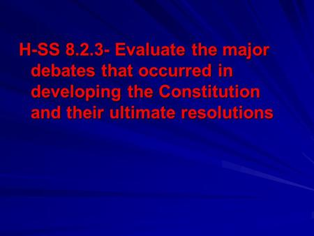 H-SS 8.2.3- Evaluate the major debates that occurred in developing the Constitution and their ultimate resolutions.
