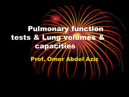 Pulmonary function tests & Lung volumes & capacities Prof. Omer Abdel Aziz.