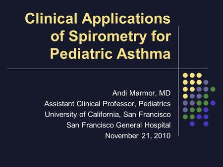 Clinical Applications of Spirometry for Pediatric Asthma Andi Marmor, MD Assistant Clinical Professor, Pediatrics University of California, San Francisco.