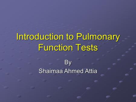 Introduction to Pulmonary Function Tests By Shaimaa Ahmed Attia.