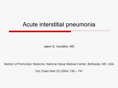 Acute interstitial pneumonia Jason S. Vourlekis, MD Section of Pulmonary Medicine, National Naval Medical Center, Bethesda, MD, USA Clin Chest Med 25 (2004)