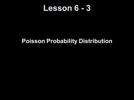 Lesson 6 - 3 Poisson Probability Distribution. Objectives Understand when a probability experiment follows a Poisson process Compute probabilities of.