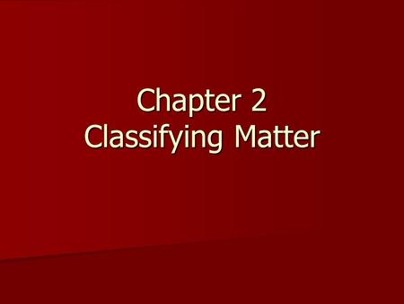 Chapter 2 Classifying Matter. Classifying Matter Elements- cannot be broken down into simpler substances and still retain all of it's properties Elements-