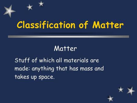 Classification of Matter Matter Stuff of which all materials are made: anything that has mass and takes up space.