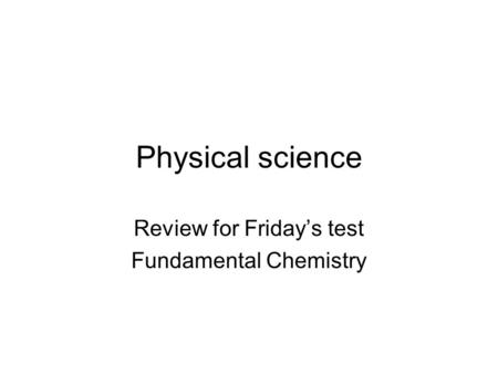 Physical science Review for Friday's test Fundamental Chemistry.