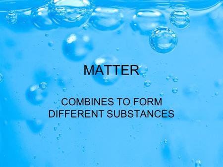 MATTER COMBINES TO FORM DIFFERENT SUBSTANCES. MATTER CAN BE PURE OR MIXED CAN BE PURE (made up of only one type of atom) CAN BE MIXED (made up of two.