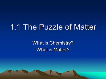 1.1 The Puzzle of Matter What is Chemistry? What is Matter?