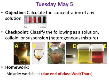 Tuesday May 5 Objective: Calculate the concentration of any solution. Checkpoint: Classify the following as a solution, colloid, or suspension (heterogeneous.