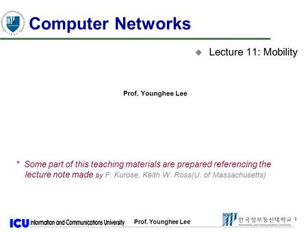 Prof. Younghee Lee 1 1 Computer Networks u Lecture 11: Mobility Prof. Younghee Lee * Some part of this teaching materials are prepared referencing the.