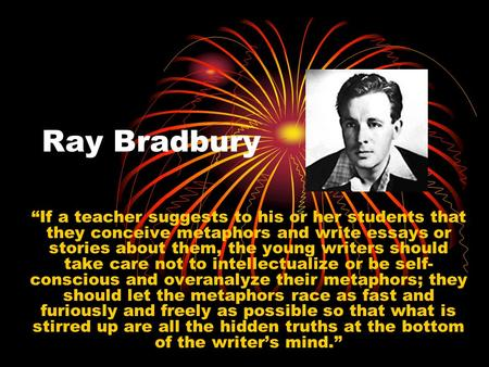 "Ray Bradbury ""If a teacher suggests to his or her students that they conceive metaphors and write essays or stories about them, the young writers should."